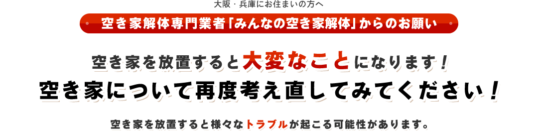 大阪・兵庫にお住まいの方へ(空き家解体専門業者「みんなの空き家解体」からのお願い)空き家を放置すると大変なことになります!空き家について再度考え直してみてください!空き家を放置すると様々なトラブルが起こる可能性があります。